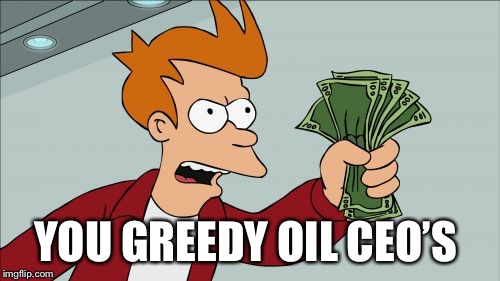 Shut Up And Take My Money Fry | YOU GREEDY OIL CEO'S | image tagged in memes,shut up and take my money fry | made w/ Imgflip meme maker
