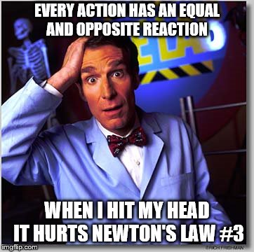 Bill Nye The Science Guy |  EVERY ACTION HAS AN EQUAL AND OPPOSITE REACTION; WHEN I HIT MY HEAD IT HURTS NEWTON'S LAW #3 | image tagged in memes,bill nye the science guy | made w/ Imgflip meme maker