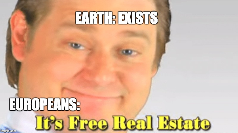 EARTH: EXISTS EUROPEANS: | image tagged in free realestate | made w/ Imgflip meme maker