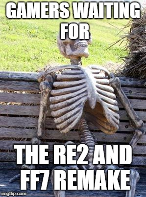 still waiting | GAMERS WAITING FOR THE RE2 AND FF7 REMAKE | image tagged in memes,waiting skeleton | made w/ Imgflip meme maker