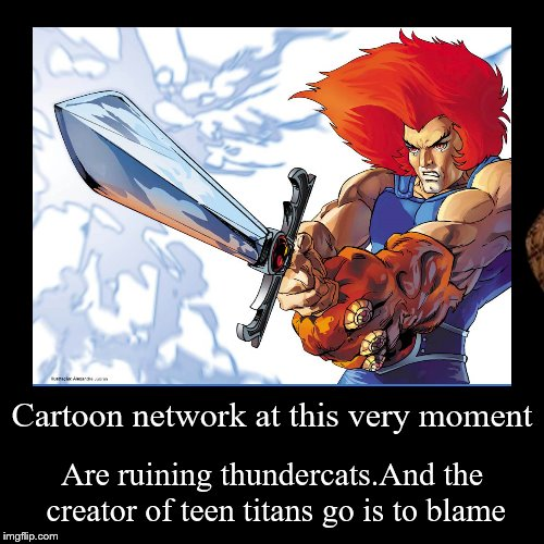 Cartoon network at this very moment | Are ruining thundercats.And the creator of teen titans go is to blame | image tagged in funny,demotivationals | made w/ Imgflip demotivational maker