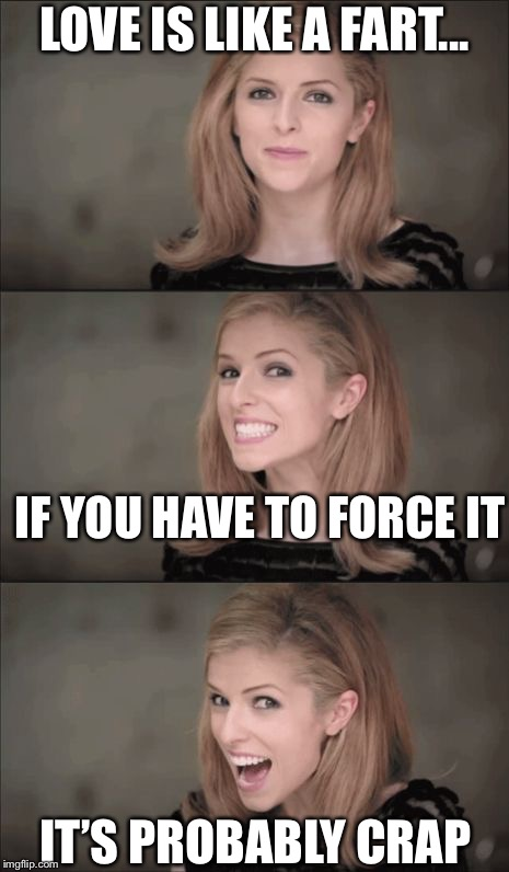 So true | LOVE IS LIKE A FART... IF YOU HAVE TO FORCE IT IT'S PROBABLY CRAP | image tagged in memes,bad pun anna kendrick,funny,love | made w/ Imgflip meme maker