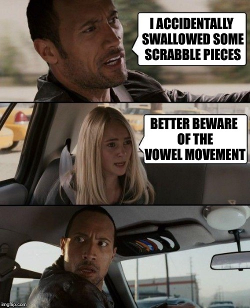 It's gonna hurt! | I ACCIDENTALLY SWALLOWED SOME SCRABBLE PIECES BETTER BEWARE OF THE VOWEL MOVEMENT | image tagged in memes,the rock driving,funny memes,imgflip,pooping,games | made w/ Imgflip meme maker