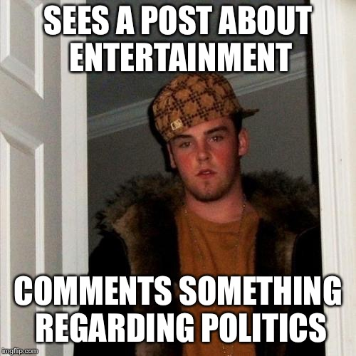 Scumbag Steve Meme | SEES A POST ABOUT ENTERTAINMENT COMMENTS SOMETHING REGARDING POLITICS | image tagged in memes,scumbag steve | made w/ Imgflip meme maker