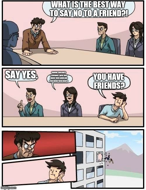 Boardroom Meeting Suggestion Meme | WHAT IS THE BEST WAY TO SAY NO TO A FRIEND?! SAY YES. PROVIDE THEM WITH A SEPARATE TOPIC THAT MAKES THEM LAUGH AND THEN BREAK THEIR HEARTS.  | image tagged in memes,boardroom meeting suggestion | made w/ Imgflip meme maker