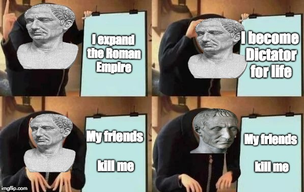 Gru's Plan | I expand the Roman Empire I become Dictator for life My friends kill me My friends kill me | image tagged in gru's plan | made w/ Imgflip meme maker