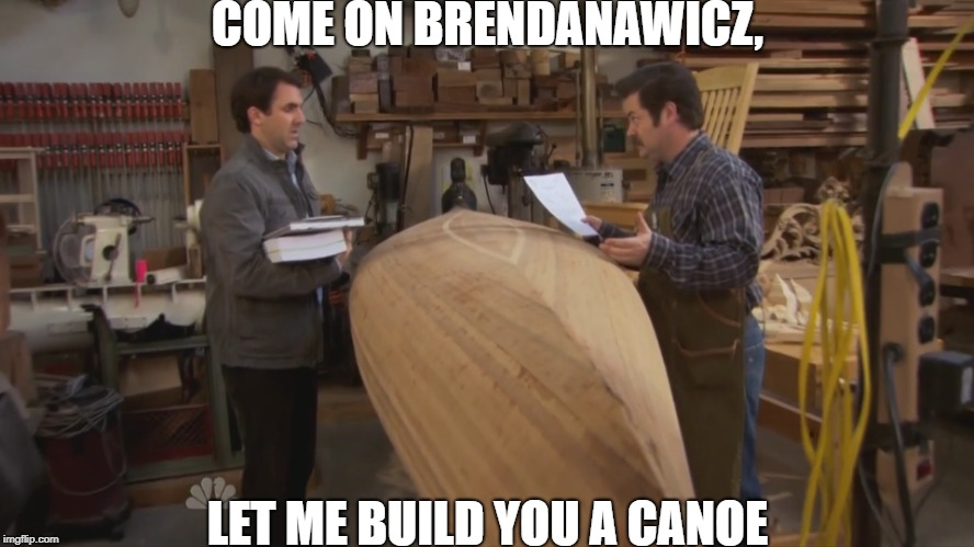 COME ON BRENDANAWICZ, LET ME BUILD YOU A CANOE | image tagged in swanson | made w/ Imgflip meme maker