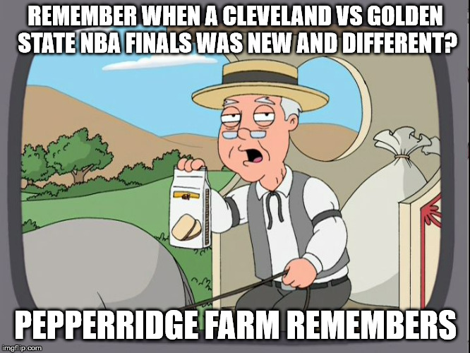 Pepperridge Farm | REMEMBER WHEN A CLEVELAND VS GOLDEN STATE NBA FINALS WAS NEW AND DIFFERENT? PEPPERRIDGE FARM REMEMBERS | image tagged in pepperridge farm | made w/ Imgflip meme maker