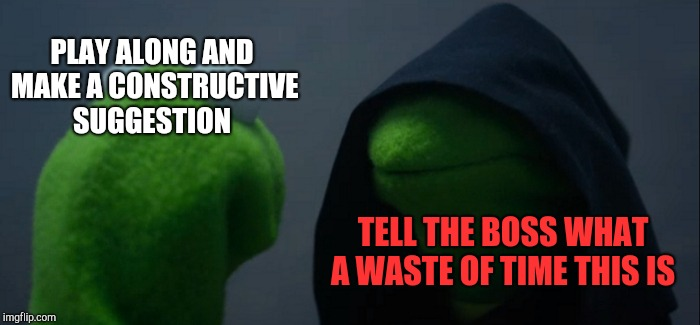 Evil Kermit Meme | PLAY ALONG AND MAKE A CONSTRUCTIVE SUGGESTION TELL THE BOSS WHAT A WASTE OF TIME THIS IS | image tagged in memes,evil kermit | made w/ Imgflip meme maker
