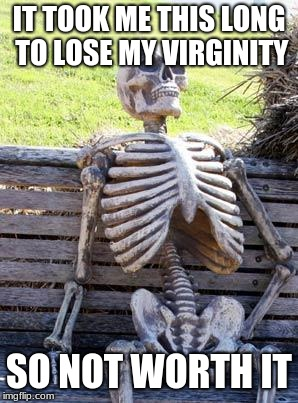 Virginity Loss | IT TOOK ME THIS LONG TO LOSE MY VIRGINITY SO NOT WORTH IT | image tagged in memes,waiting skeleton | made w/ Imgflip meme maker