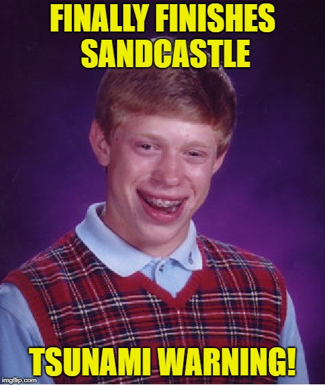 Bad Luck Brian Meme | FINALLY FINISHES SANDCASTLE TSUNAMI WARNING! | image tagged in memes,bad luck brian | made w/ Imgflip meme maker