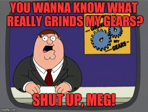 Peter Griffin News Meme | YOU WANNA KNOW WHAT REALLY GRINDS MY GEARS? SHUT UP, MEG! | image tagged in memes,peter griffin news | made w/ Imgflip meme maker