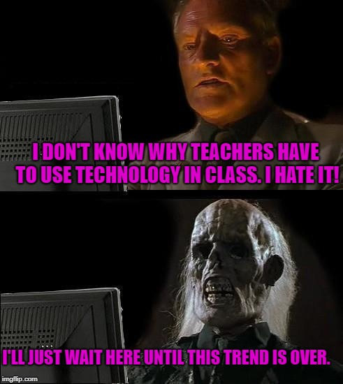 Outdated teacher | I DON'T KNOW WHY TEACHERS HAVE TO USE TECHNOLOGY IN CLASS. I HATE IT! I'LL JUST WAIT HERE UNTIL THIS TREND IS OVER. | image tagged in memes,ill just wait here | made w/ Imgflip meme maker