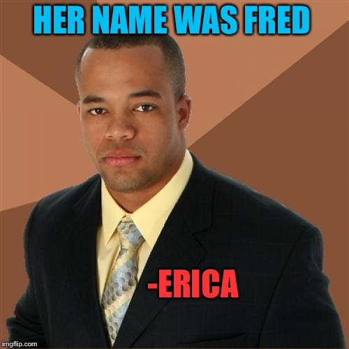 HER NAME WAS FRED -ERICA | made w/ Imgflip meme maker