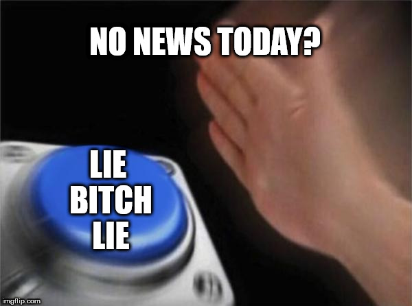 News Media | NO NEWS TODAY? LIE B**CH LIE | image tagged in memes,blank nut button | made w/ Imgflip meme maker