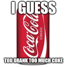 Cocacola | I GUESS TOU DRANK TOO MUCH COKE | image tagged in cocacola | made w/ Imgflip meme maker