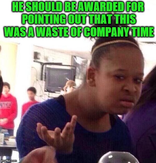 Black Girl Wat Meme | HE SHOULD BE AWARDED FOR POINTING OUT THAT THIS WAS A WASTE OF COMPANY TIME | image tagged in memes,black girl wat | made w/ Imgflip meme maker