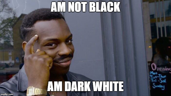 Roll Safe Think About It Meme | AM NOT BLACK AM DARK WHITE | image tagged in memes,roll safe think about it | made w/ Imgflip meme maker