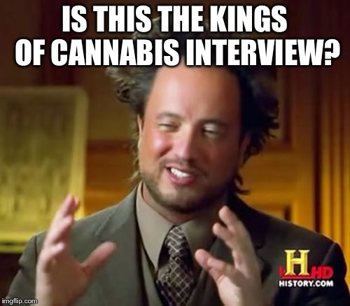 Ancient Aliens Meme | IS THIS THE KINGS OF CANNABIS INTERVIEW? | image tagged in memes,ancient aliens | made w/ Imgflip meme maker