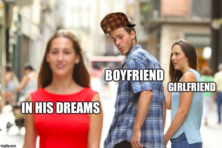 Distracted Boyfriend Meme | IN HIS DREAMS BOYFRIEND GIRLFRIEND | image tagged in memes,distracted boyfriend,scumbag | made w/ Imgflip meme maker