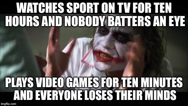 And everybody loses their minds Meme | WATCHES SPORT ON TV FOR TEN HOURS AND NOBODY BATTERS AN EYE PLAYS VIDEO GAMES FOR TEN MINUTES AND EVERYONE LOSES THEIR MINDS | image tagged in memes,and everybody loses their minds | made w/ Imgflip meme maker