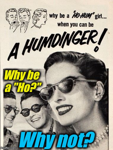 "Some things just don't translate through time very well... | Why not? Why be a ""Ho?"" 