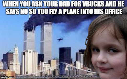 Disaster Girl 9/11 | WHEN YOU ASK YOUR DAD FOR VBUCKS AND HE SAYS NO SO YOU FLY A PLANE INTO HIS OFFICE | image tagged in disaster girl 9/11,meme,memes | made w/ Imgflip meme maker