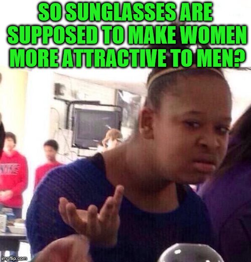 Black Girl Wat Meme | SO SUNGLASSES ARE SUPPOSED TO MAKE WOMEN MORE ATTRACTIVE TO MEN? | image tagged in memes,black girl wat | made w/ Imgflip meme maker