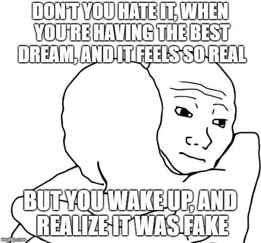 I Know That Feel Bro | DON'T YOU HATE IT, WHEN YOU'RE HAVING THE BEST DREAM, AND IT FEELS SO REAL BUT YOU WAKE UP, AND REALIZE IT WAS FAKE | image tagged in memes,i know that feel bro | made w/ Imgflip meme maker