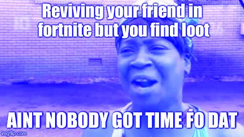 Aint Nobody Got Time For That Meme | Reviving your friend in fortnite but you find loot AINT NOBODY GOT TIME FO DAT | image tagged in memes,aint nobody got time for that | made w/ Imgflip meme maker