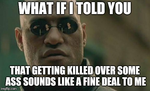 Matrix Morpheus Meme | WHAT IF I TOLD YOU THAT GETTING KILLED OVER SOME ASS SOUNDS LIKE A FINE DEAL TO ME | image tagged in memes,matrix morpheus | made w/ Imgflip meme maker