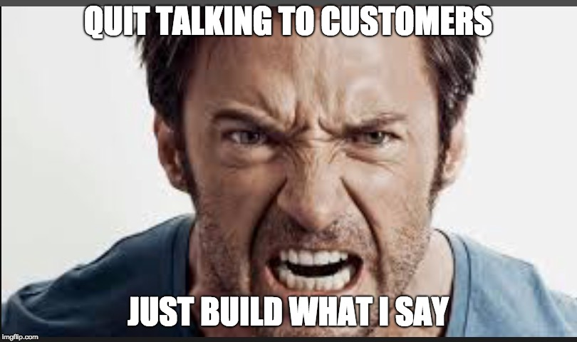 Angry man | QUIT TALKING TO CUSTOMERS JUST BUILD WHAT I SAY | image tagged in angry man | made w/ Imgflip meme maker