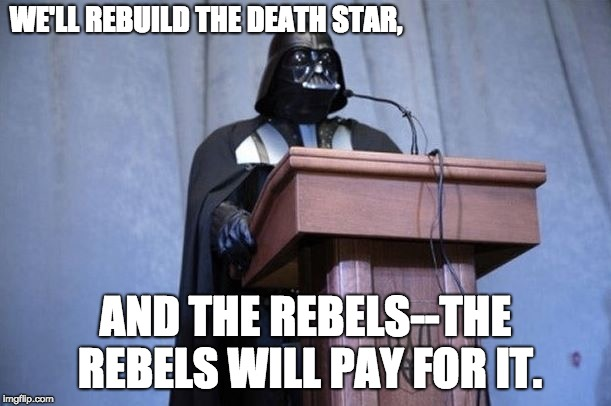 Darth Vader President | WE'LL REBUILD THE DEATH STAR, AND THE REBELS--THE REBELS WILL PAY FOR IT. | image tagged in darth vader president | made w/ Imgflip meme maker
