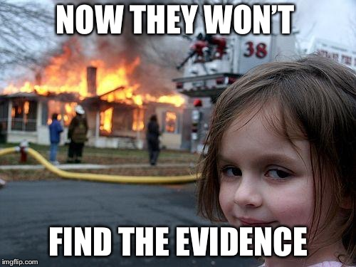 Disaster Girl Meme | NOW THEY WON'T FIND THE EVIDENCE | image tagged in memes,disaster girl | made w/ Imgflip meme maker