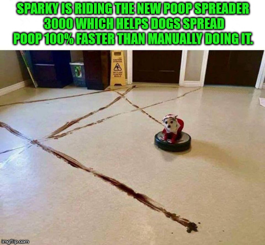 Advancements in helping dogs do their job | SPARKY IS RIDING THE NEW POOP SPREADER 3000 WHICH HELPS DOGS SPREAD POOP 100% FASTER THAN MANUALLY DOING IT. | image tagged in memes,dogs,funny,dog meme,humor | made w/ Imgflip meme maker