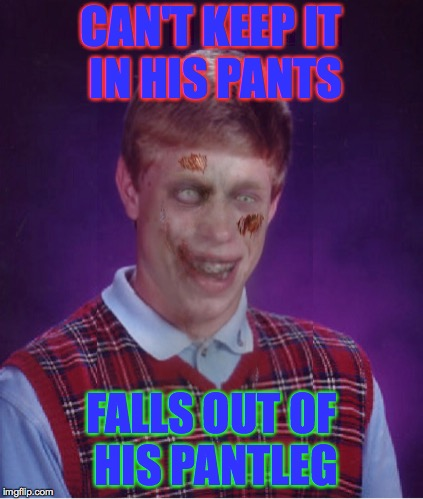 Zombie Bad Luck Brian | CAN'T KEEP IT IN HIS PANTS FALLS OUT OF HIS PANTLEG | image tagged in memes,zombie bad luck brian | made w/ Imgflip meme maker