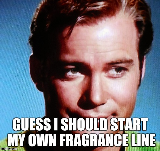 Feelin' a Little Kirky | GUESS I SHOULD START MY OWN FRAGRANCE LINE | image tagged in james t kirk,fragrance | made w/ Imgflip meme maker