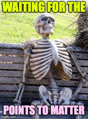 Waiting Skeleton Meme | WAITING FOR THE POINTS TO MATTER | image tagged in memes,waiting skeleton | made w/ Imgflip meme maker