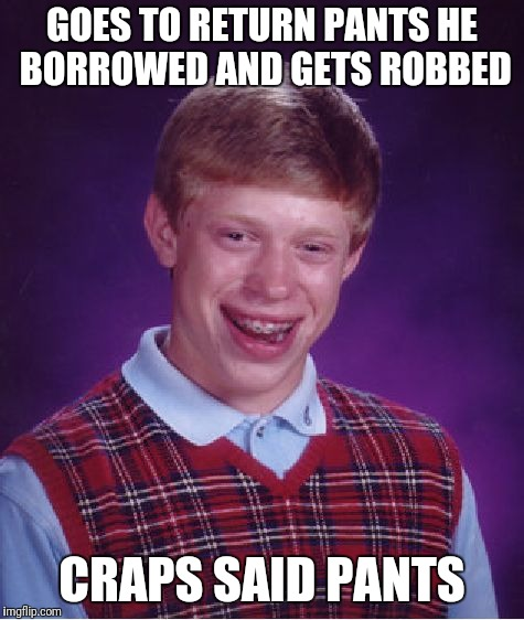 Bad Luck Brian Meme | GOES TO RETURN PANTS HE BORROWED AND GETS ROBBED CRAPS SAID PANTS | image tagged in memes,bad luck brian | made w/ Imgflip meme maker