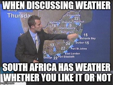WHEN DISCUSSING WEATHER SOUTH AFRICA HAS WEATHER WHETHER YOU LIKE IT OR NOT | made w/ Imgflip meme maker