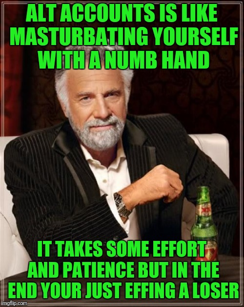 The Most Interesting Man In The World Meme | ALT ACCOUNTS IS LIKE MASTURBATING YOURSELF WITH A NUMB HAND IT TAKES SOME EFFORT AND PATIENCE BUT IN THE END YOUR JUST EFFING A LOSER | image tagged in memes,the most interesting man in the world | made w/ Imgflip meme maker