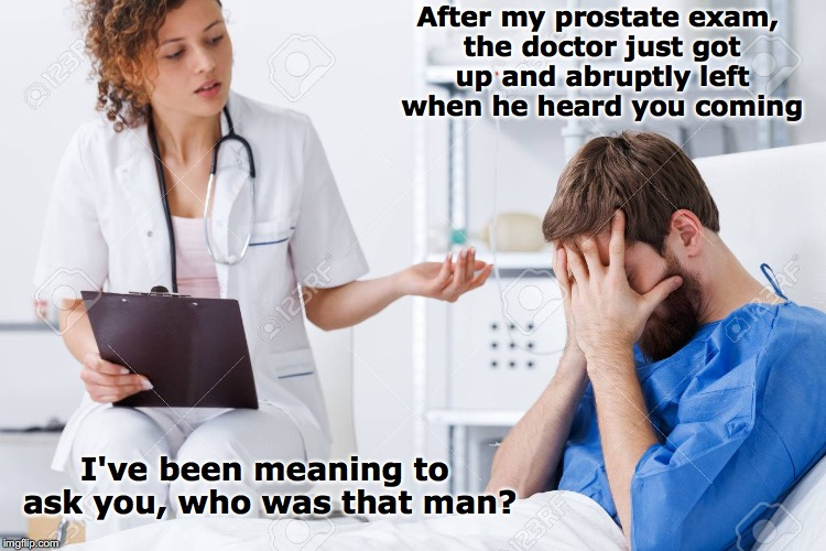 A Finger On The Problem |  After my prostate exam, the doctor just got up and abruptly left when he heard you coming; I've been meaning to ask you, who was that man? | image tagged in prostate exam,medical,quack,sexual harassment | made w/ Imgflip meme maker