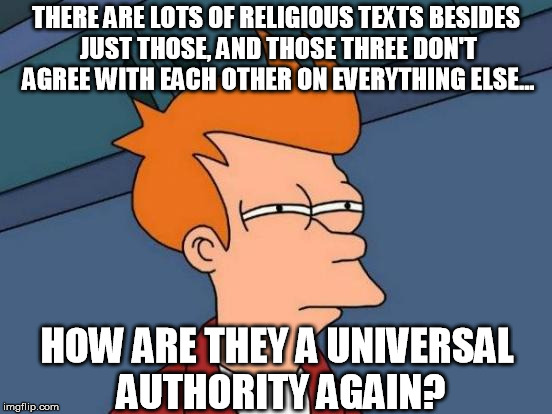 Futurama Fry Meme | THERE ARE LOTS OF RELIGIOUS TEXTS BESIDES JUST THOSE, AND THOSE THREE DON'T AGREE WITH EACH OTHER ON EVERYTHING ELSE... HOW ARE THEY A UNIVE | image tagged in memes,futurama fry | made w/ Imgflip meme maker