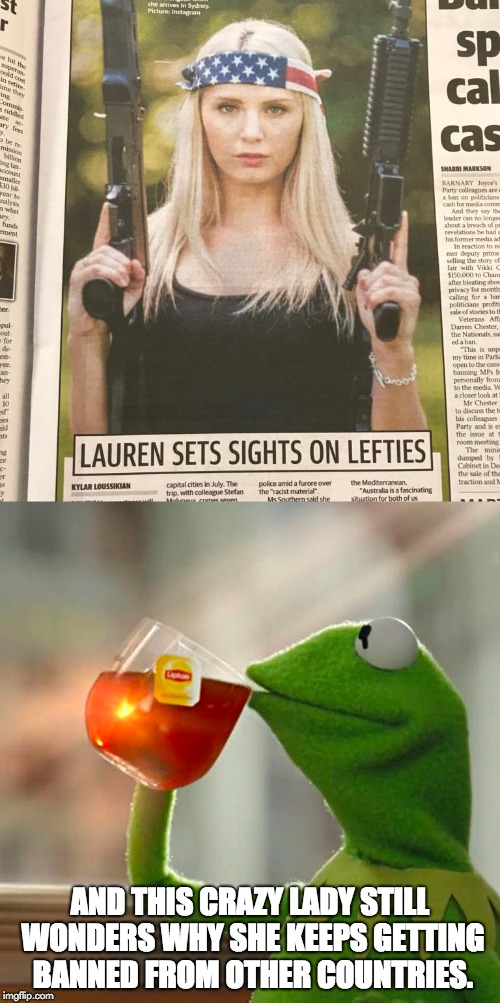 Lauren Southern | AND THIS CRAZY LADY STILL WONDERS WHY SHE KEEPS GETTING BANNED FROM OTHER COUNTRIES. | image tagged in lauren southern,alt right,guns,2nd amendment,but thats none of my business,kermit the frog | made w/ Imgflip meme maker