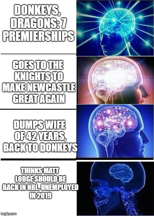 DONKEYS, DRAGONS: 7 PREMIERSHIPS; GOES TO THE KNIGHTS TO MAKE NEWCASTLE GREAT AGAIN; DUMPS WIFE OF 42 YEARS, BACK TO DONKEYS; THINKS MATT LODGE SHOULD BE BACK IN NRL. UNEMPLOYED IN 2019 | made w/ Imgflip meme maker