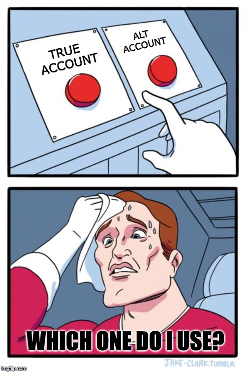 Two Buttons Meme | TRUE ACCOUNT ALT ACCOUNT WHICH ONE DO I USE? | image tagged in memes,two buttons | made w/ Imgflip meme maker