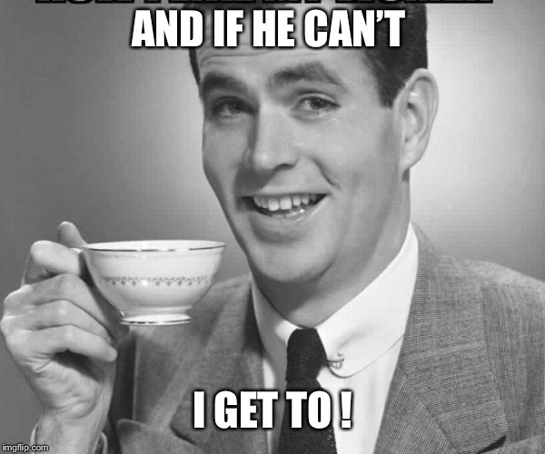 Coffee dude guy cup | AND IF HE CAN'T I GET TO ! | image tagged in coffee dude guy cup | made w/ Imgflip meme maker