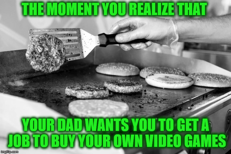 THE MOMENT YOU REALIZE THAT YOUR DAD WANTS YOU TO GET A JOB TO BUY YOUR OWN VIDEO GAMES | made w/ Imgflip meme maker