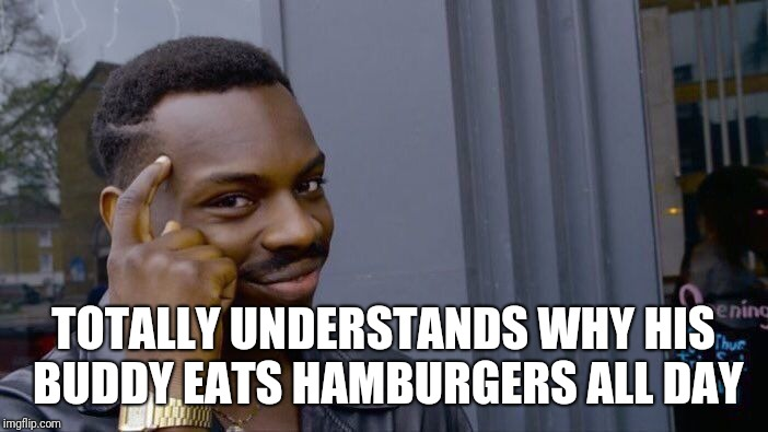 Roll Safe Think About It Meme | TOTALLY UNDERSTANDS WHY HIS BUDDY EATS HAMBURGERS ALL DAY | image tagged in memes,roll safe think about it | made w/ Imgflip meme maker