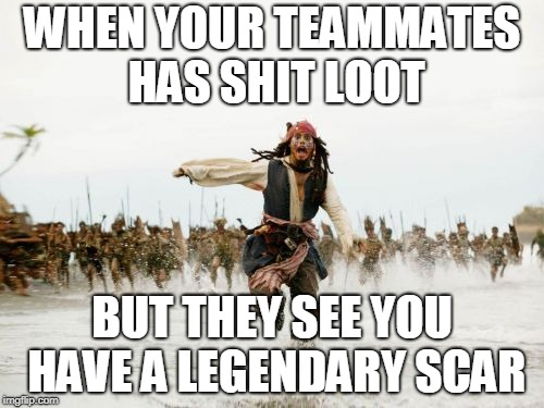 Jack Sparrow Being Chased Meme | WHEN YOUR TEAMMATES HAS SHIT LOOT BUT THEY SEE YOU HAVE A LEGENDARY SCAR | image tagged in memes,jack sparrow being chased | made w/ Imgflip meme maker